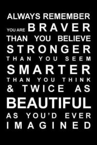 """...always remember: You're braver than you believe, and stronger than you seem, and smarter than you think."" ― A.A. Milne"