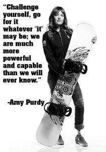 """""""Challenge yourself, go for it whatever """"it"""" may be; we are much more powerful and capable than we will ever know."""" Amy Purdy"""