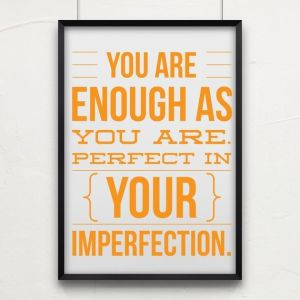 You are enough as you are. Perfect in Your imperfection.