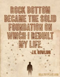 Rock bottom became the solid foundation on which I rebuilt my life.www.HealthyPlace.com