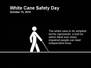 WhiteImage of black background with white text & symbol of a person using the white cane.  White Cane Safety Day 10-15-14. The white cane in its simplest terms represents a tool by blind and vision impaired people can lead independent lives.