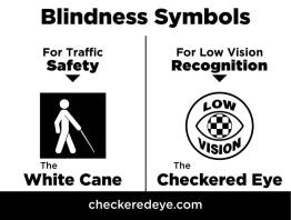 Blindness Symbols: For traffic safety - the white cane; For low vision recognition - the Checkered Eye