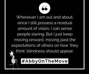 """Whenever I am out and about, since I still possess a residual amount of vision, I can sense people staring. But I just keep moving onward, moving past the expectations of others on how 'they think' blindness should appear."" ‪#‎AbbyOnTheMove‬ Image: quote with a small Abigail White Cane Icon"