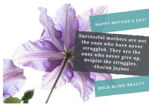"A pretty flower in shades of lavender against a white background. Includes the quote ""Successful mothers are not the ones who have never struggled. They are the ones who never give up, despite the struggles."" Sharon Jaynes from Bold Blind Beauty"